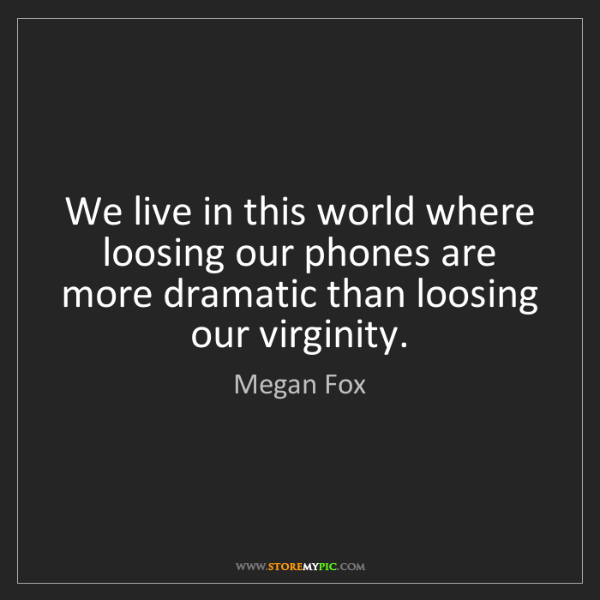 Megan Fox: We live in this world where loosing our phones are more...