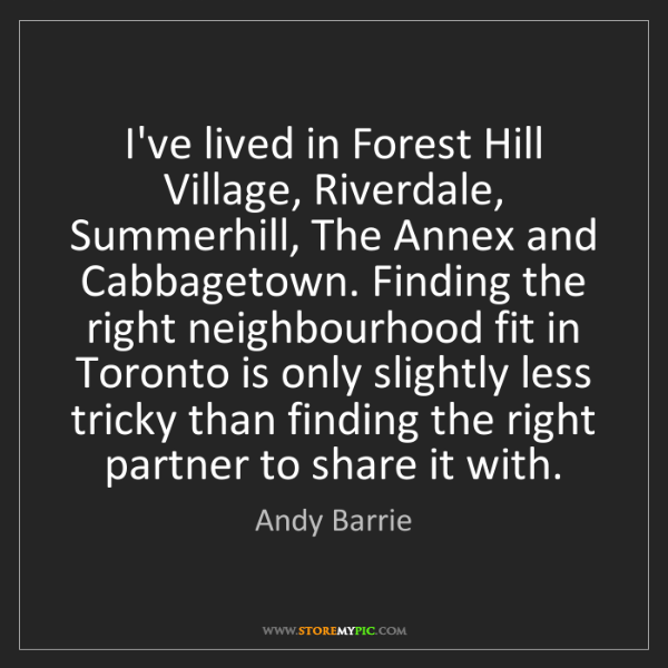 Andy Barrie: I've lived in Forest Hill Village, Riverdale, Summerhill,...