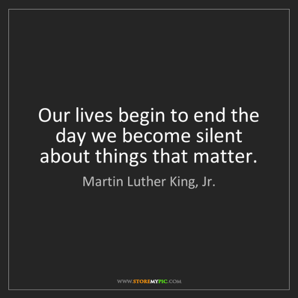 Martin Luther King, Jr.: Our lives begin to end the day we become silent about...