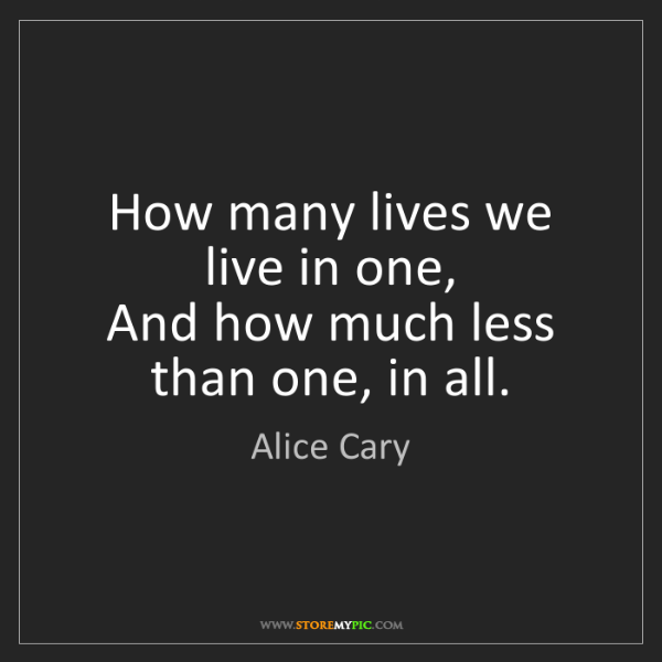 Alice Cary: How many lives we live in one,  And how much less than...