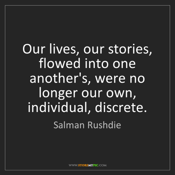 Salman Rushdie: Our lives, our stories, flowed into one another's, were...