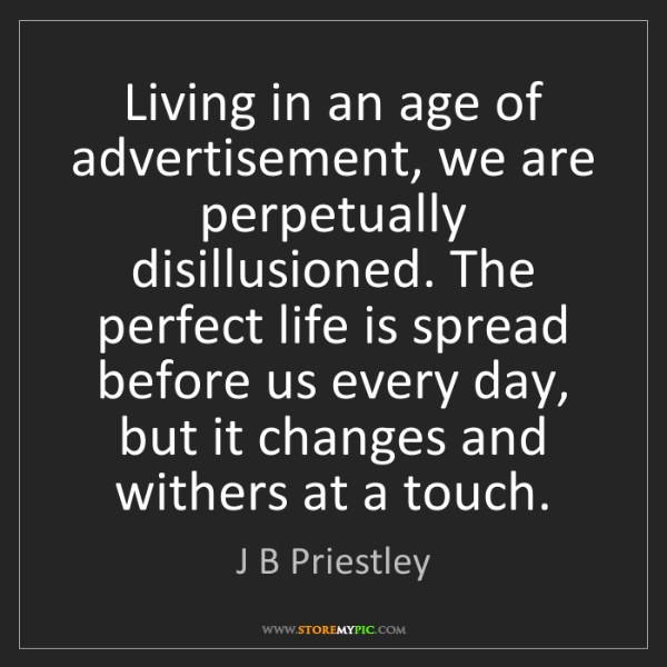 J B Priestley: Living in an age of advertisement, we are perpetually...