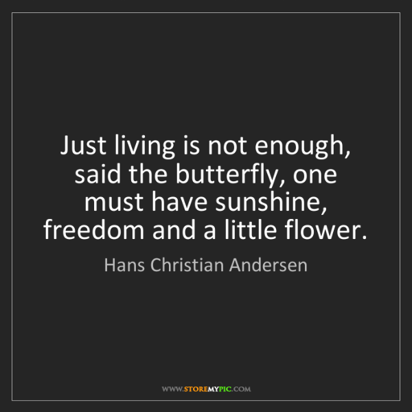 Hans Christian Andersen: Just living is not enough, said the butterfly, one must...