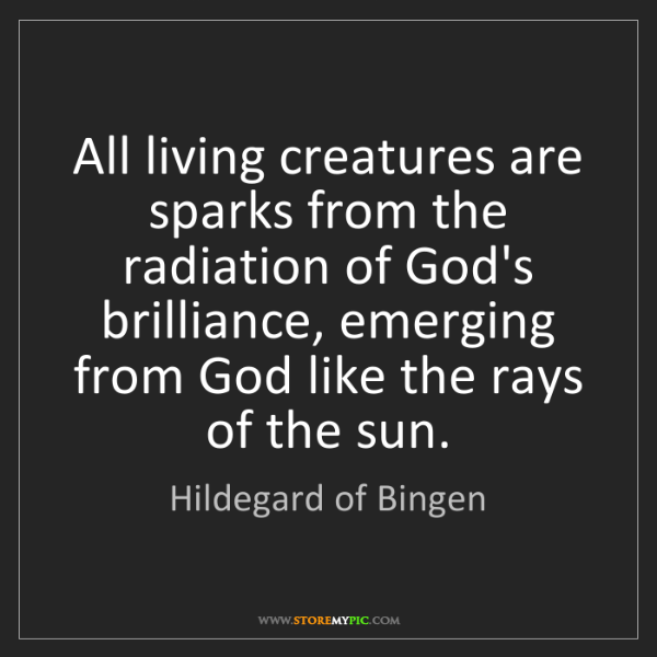 Hildegard of Bingen: All living creatures are sparks from the radiation of...