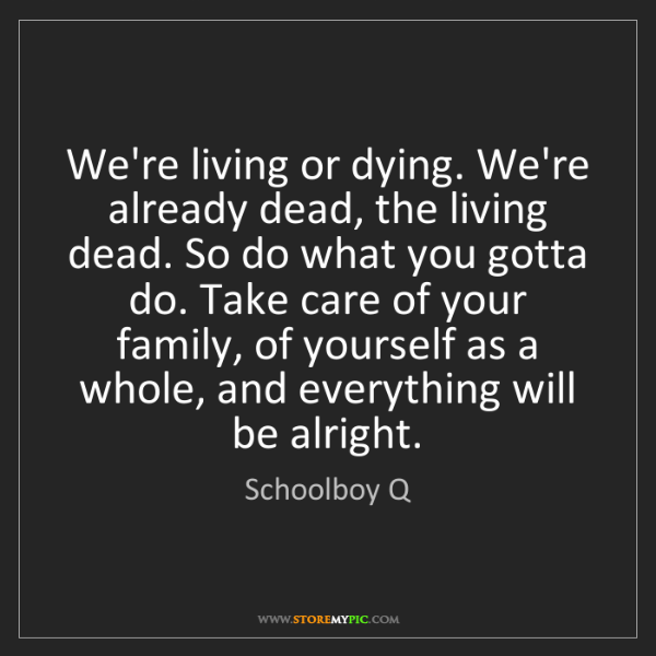 Schoolboy Q: We're living or dying. We're already dead, the living...