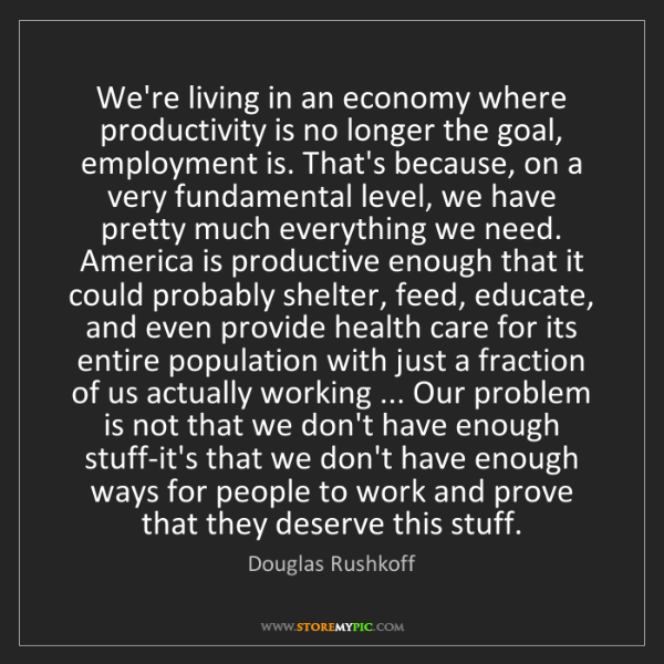 Douglas Rushkoff: We're living in an economy where productivity is no longer...
