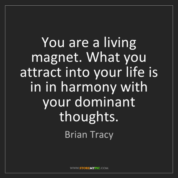 Brian Tracy: You are a living magnet. What you attract into your life...