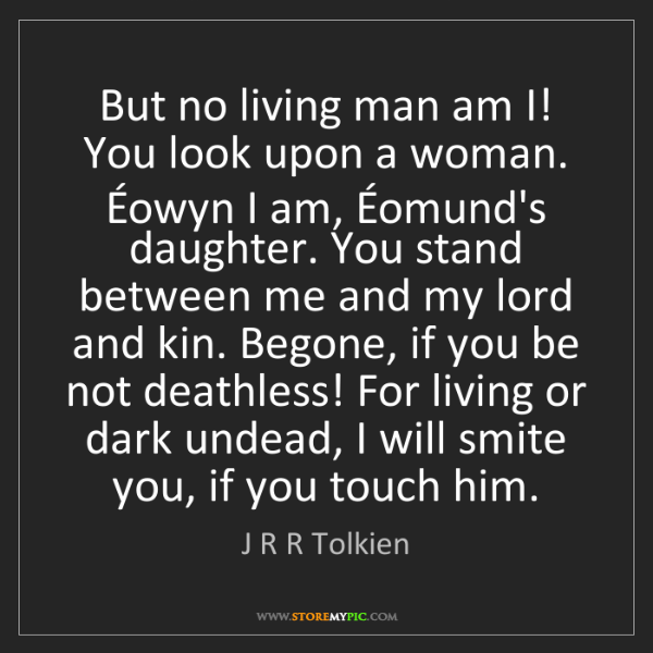 J R R Tolkien: But no living man am I! You look upon a woman.