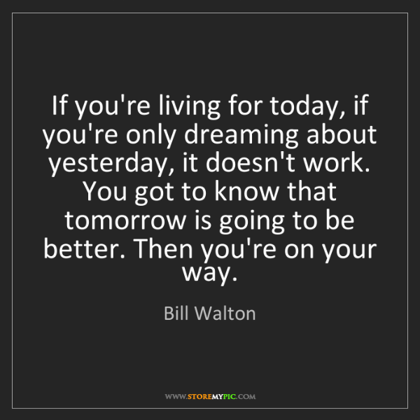 Bill Walton: If you're living for today, if you're only dreaming about...