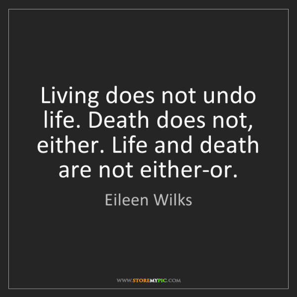 Eileen Wilks: Living does not undo life. Death does not, either. Life...