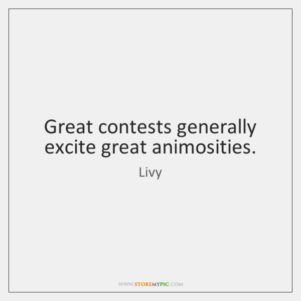 Great contests generally excite great animosities.