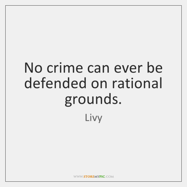 No crime can ever be defended on rational grounds.