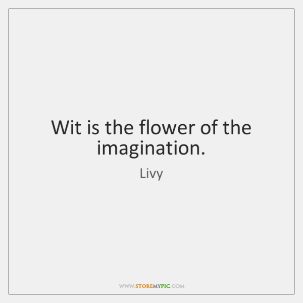 Wit is the flower of the imagination.