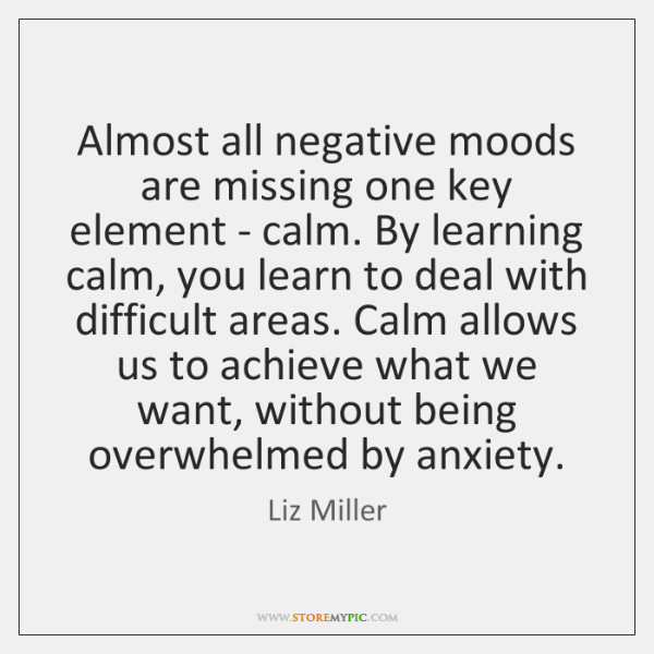 Almost all negative moods are missing one key element - calm. By ...