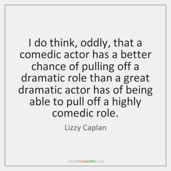 I do think, oddly, that a comedic actor has a better chance ...