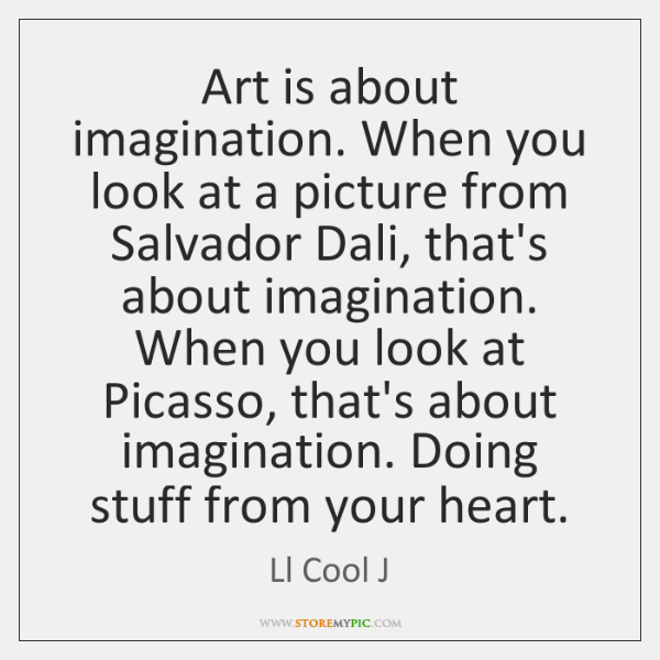 Art is about imagination. When you look at a picture from Salvador ...