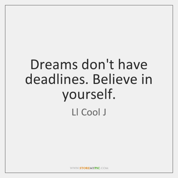 Dreams don't have deadlines. Believe in yourself.