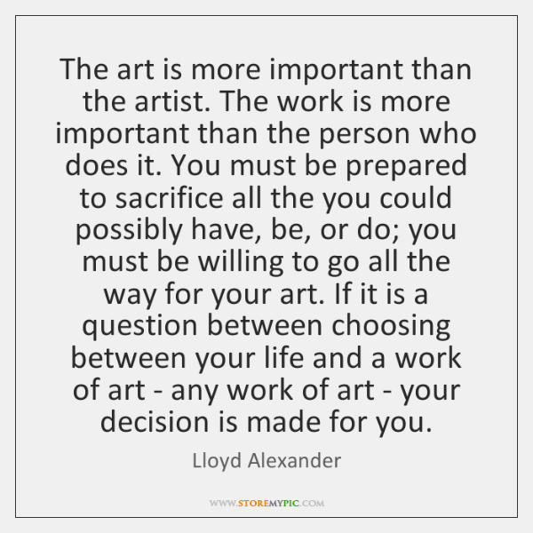 The art is more important than the artist. The work is more ...