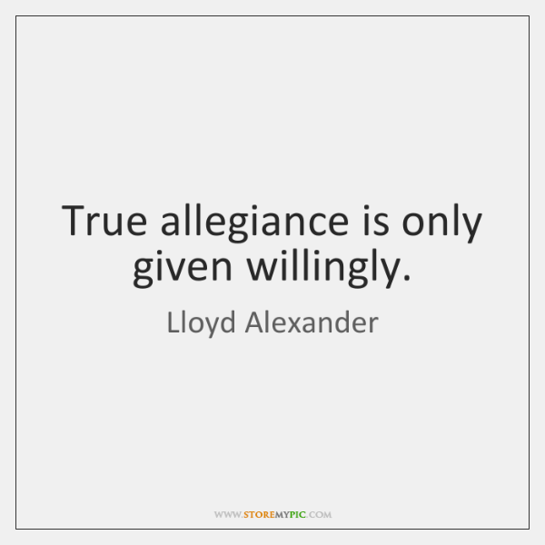 True allegiance is only given willingly.