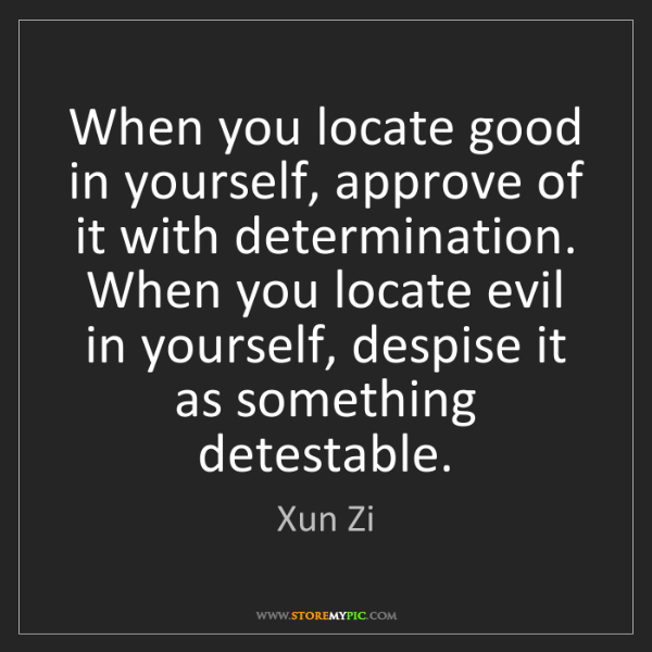 Xun Zi: When you locate good in yourself, approve of it with...