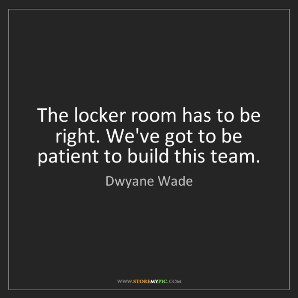 Dwyane Wade: The locker room has to be right. We've got to be patient...