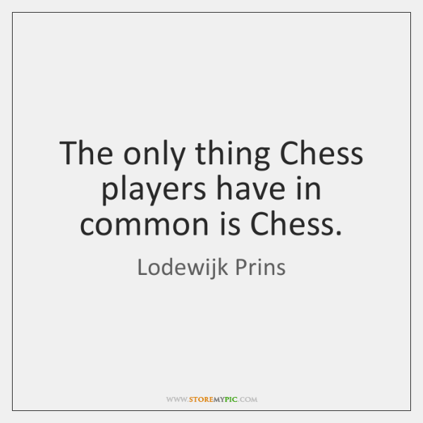 The only thing Chess players have in common is Chess.
