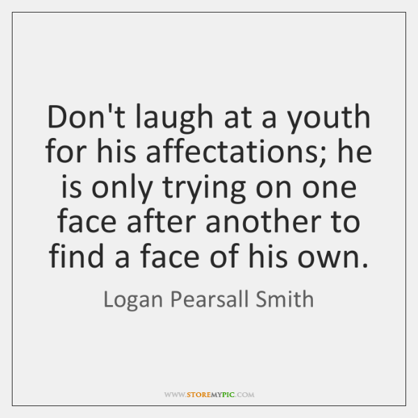 Don't laugh at a youth for his affectations; he is only trying ...