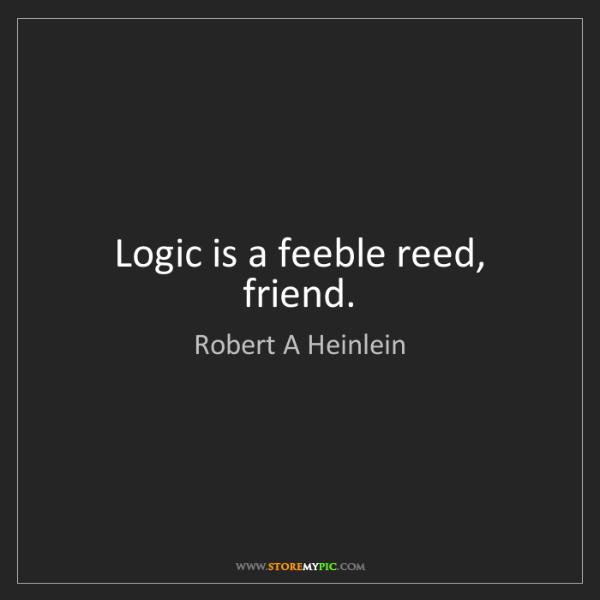 Robert A Heinlein: Logic is a feeble reed, friend.