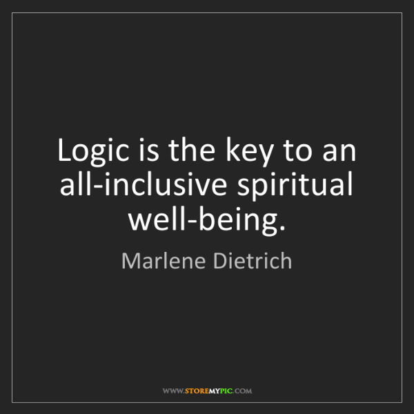 Marlene Dietrich: Logic is the key to an all-inclusive spiritual well-being.