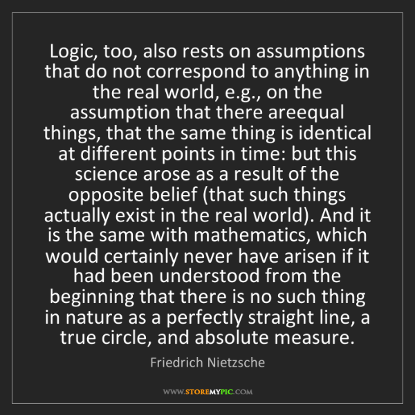 Friedrich Nietzsche: Logic, too, also rests on assumptions that do not correspond...