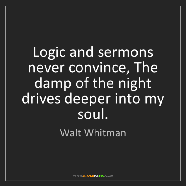 Walt Whitman: Logic and sermons never convince, The damp of the night...