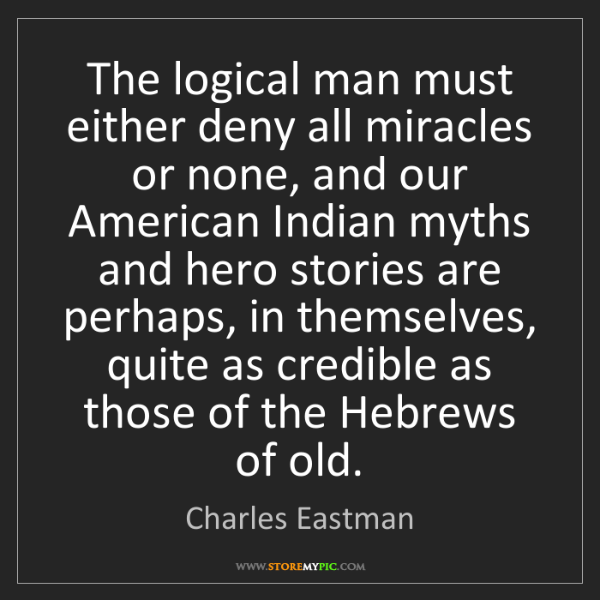 Charles Eastman: The logical man must either deny all miracles or none,...