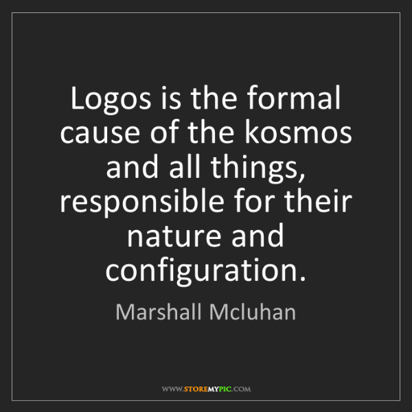 Marshall Mcluhan: Logos is the formal cause of the kosmos and all things,...