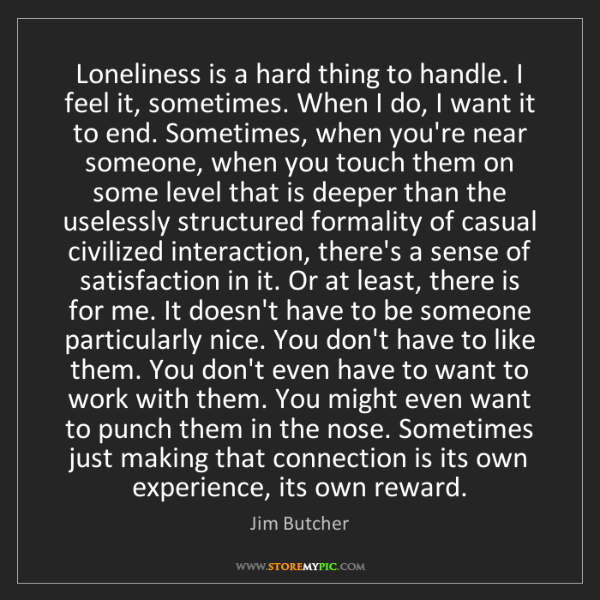 Jim Butcher: Loneliness is a hard thing to handle. I feel it, sometimes....