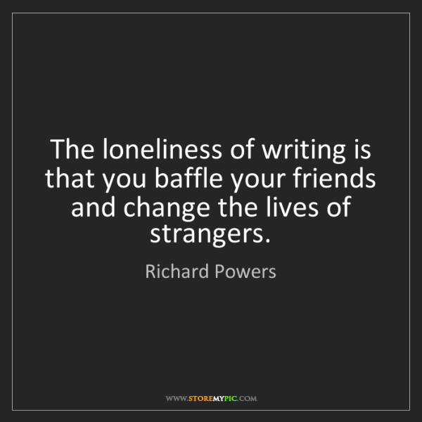 Richard Powers: The loneliness of writing is that you baffle your friends...