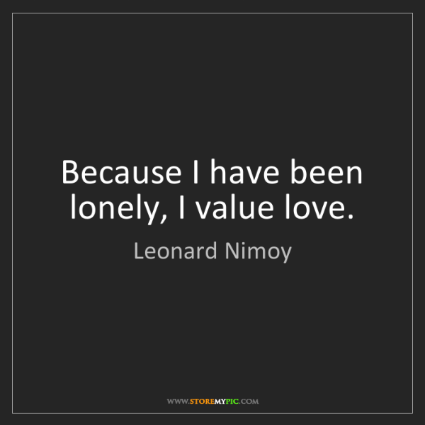 Leonard Nimoy: Because I have been lonely, I value love.