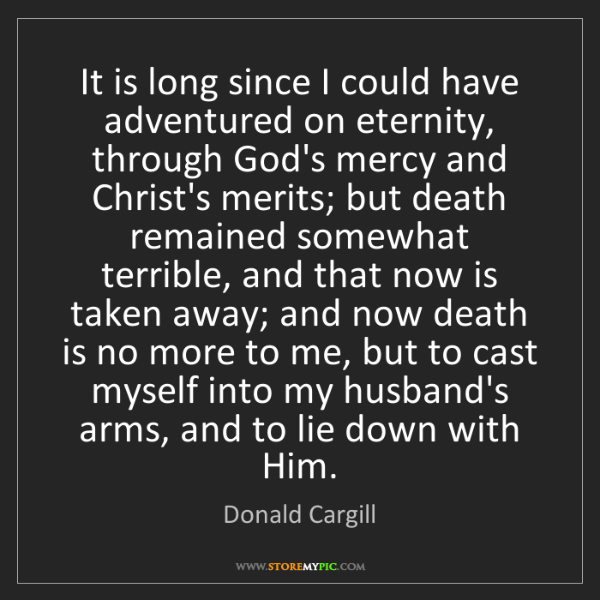 Donald Cargill: It is long since I could have adventured on eternity,...
