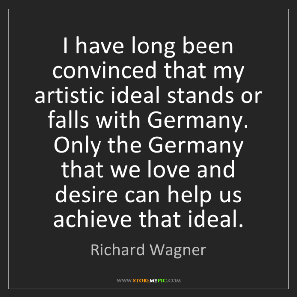 Richard Wagner: I have long been convinced that my artistic ideal stands...