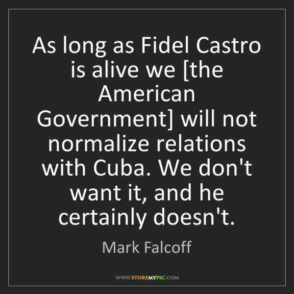 Mark Falcoff: As long as Fidel Castro is alive we [the American Government]...