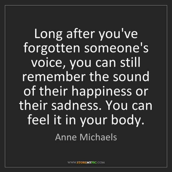 Anne Michaels: Long after you've forgotten someone's voice, you can...
