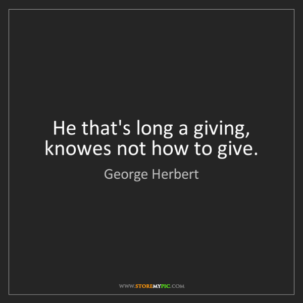 George Herbert: He that's long a giving, knowes not how to give.