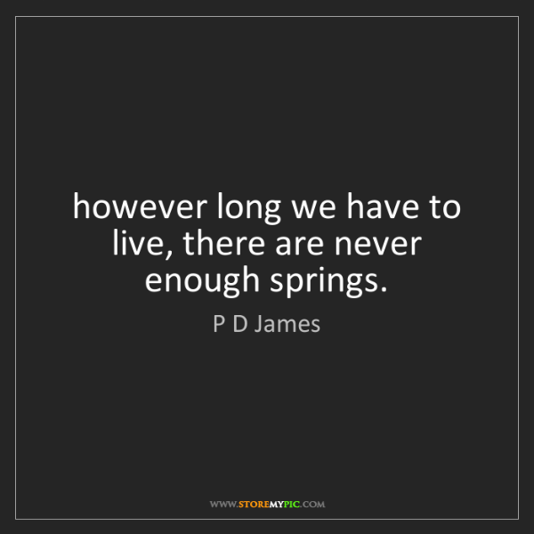 P D James: however long we have to live, there are never enough...