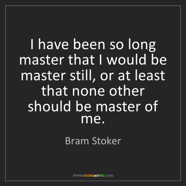 Bram Stoker: I have been so long master that I would be master still,...
