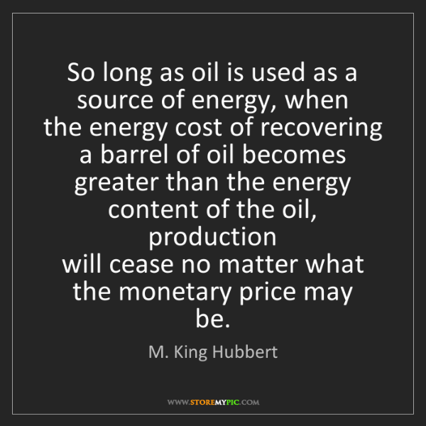 M. King Hubbert: So long as oil is used as a source of energy, when  the...