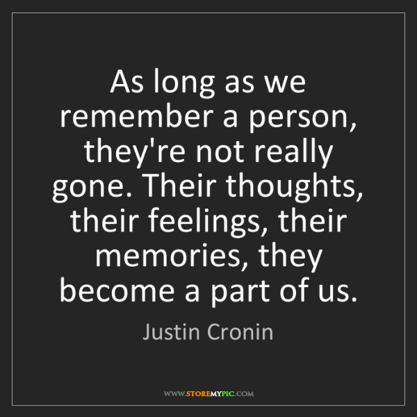 Justin Cronin: As long as we remember a person, they're not really gone....