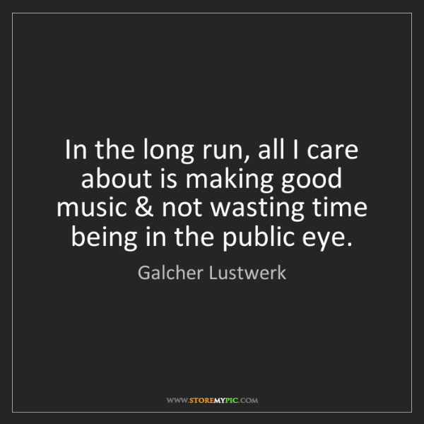 Galcher Lustwerk: In the long run, all I care about is making good music...