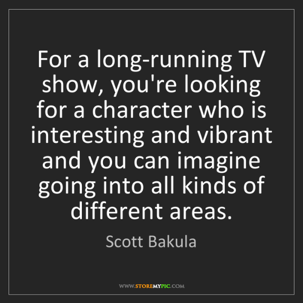 Scott Bakula: For a long-running TV show, you're looking for a character...