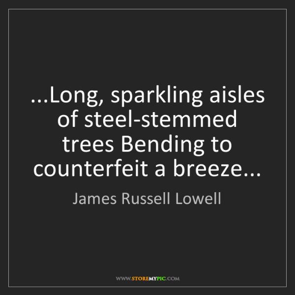 James Russell Lowell: ...Long, sparkling aisles of steel-stemmed trees Bending...