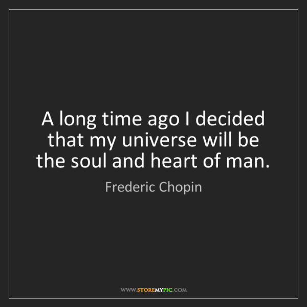 Frederic Chopin: A long time ago I decided that my universe will be the...