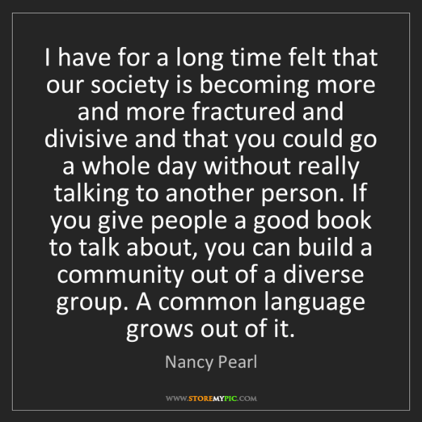 Nancy Pearl: I have for a long time felt that our society is becoming...